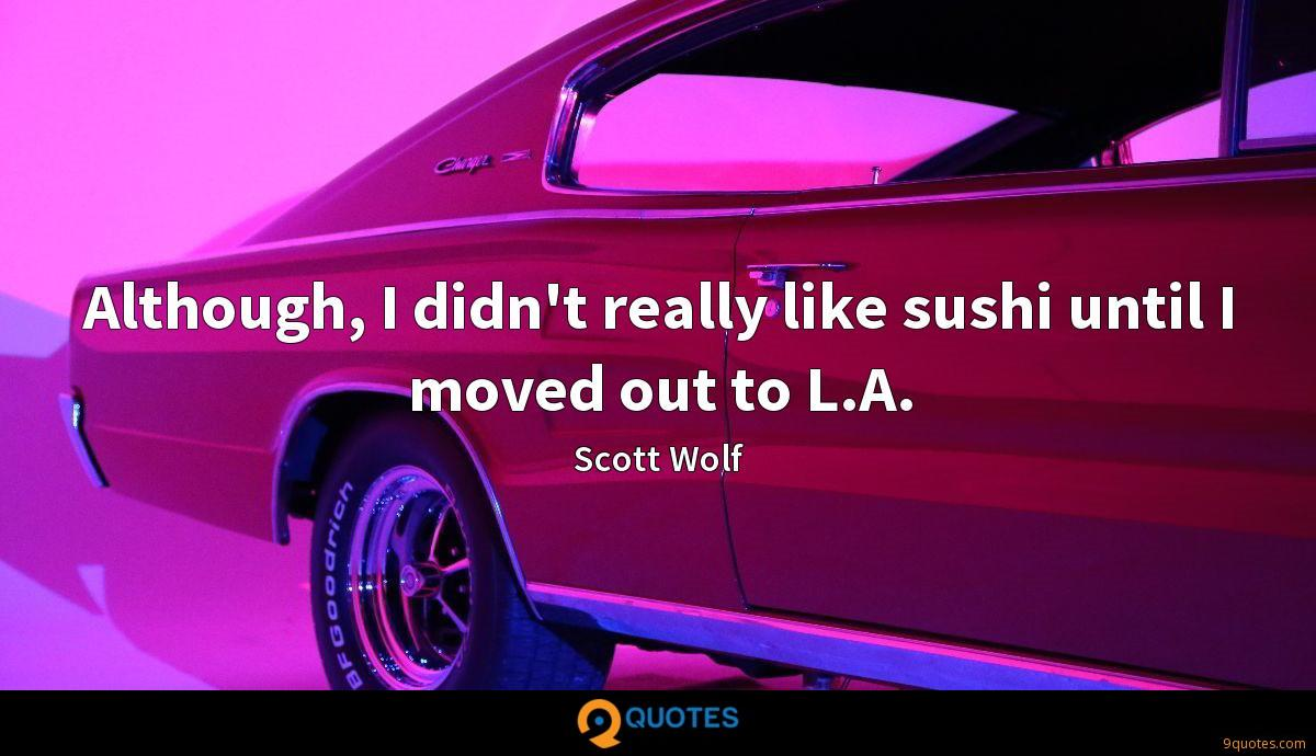 Although, I didn't really like sushi until I moved out to L.A.