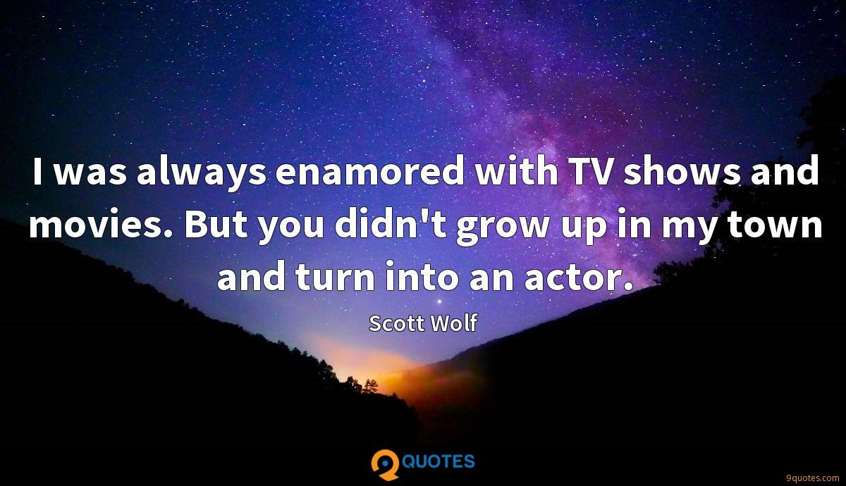 I was always enamored with TV shows and movies. But you didn't grow up in my town and turn into an actor.