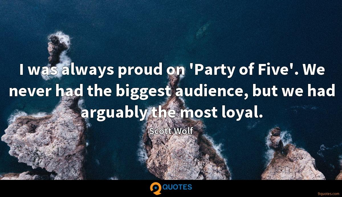 I was always proud on 'Party of Five'. We never had the biggest audience, but we had arguably the most loyal.