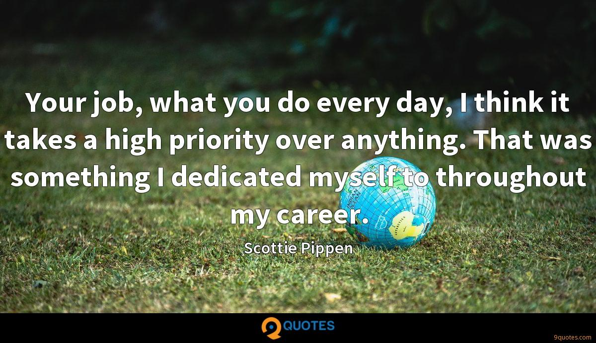 Your job, what you do every day, I think it takes a high priority over anything. That was something I dedicated myself to throughout my career.