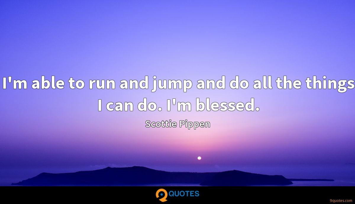 I'm able to run and jump and do all the things I can do. I'm blessed.