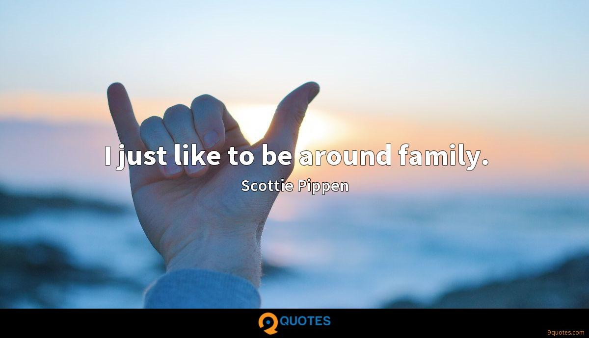 I just like to be around family.
