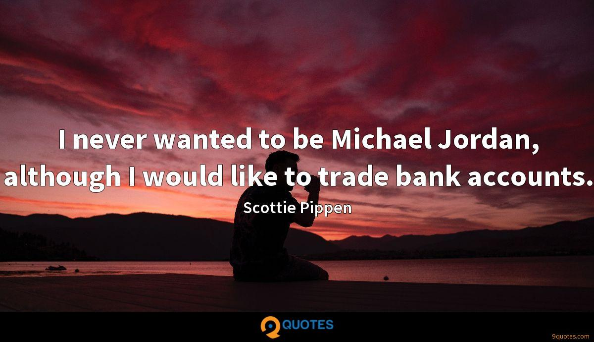 I never wanted to be Michael Jordan, although I would like to trade bank accounts.