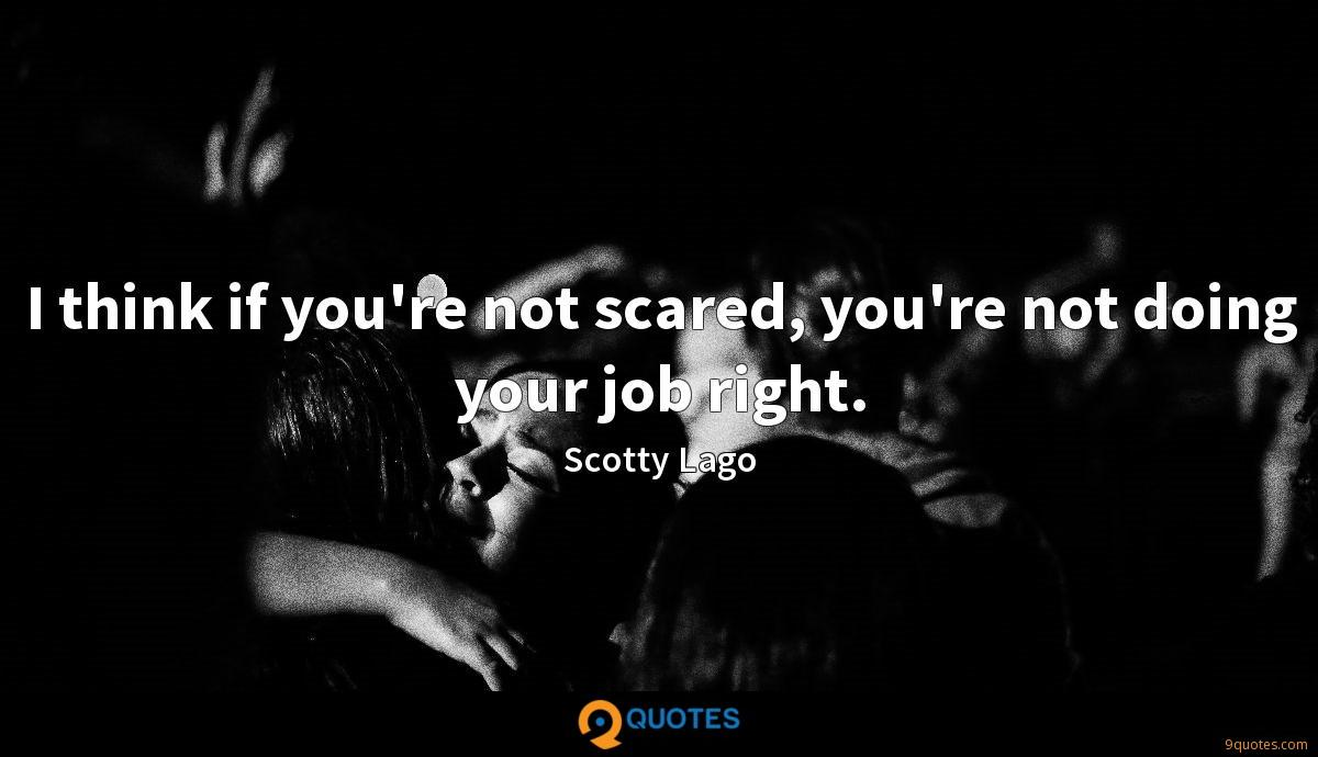 I think if you're not scared, you're not doing your job right.