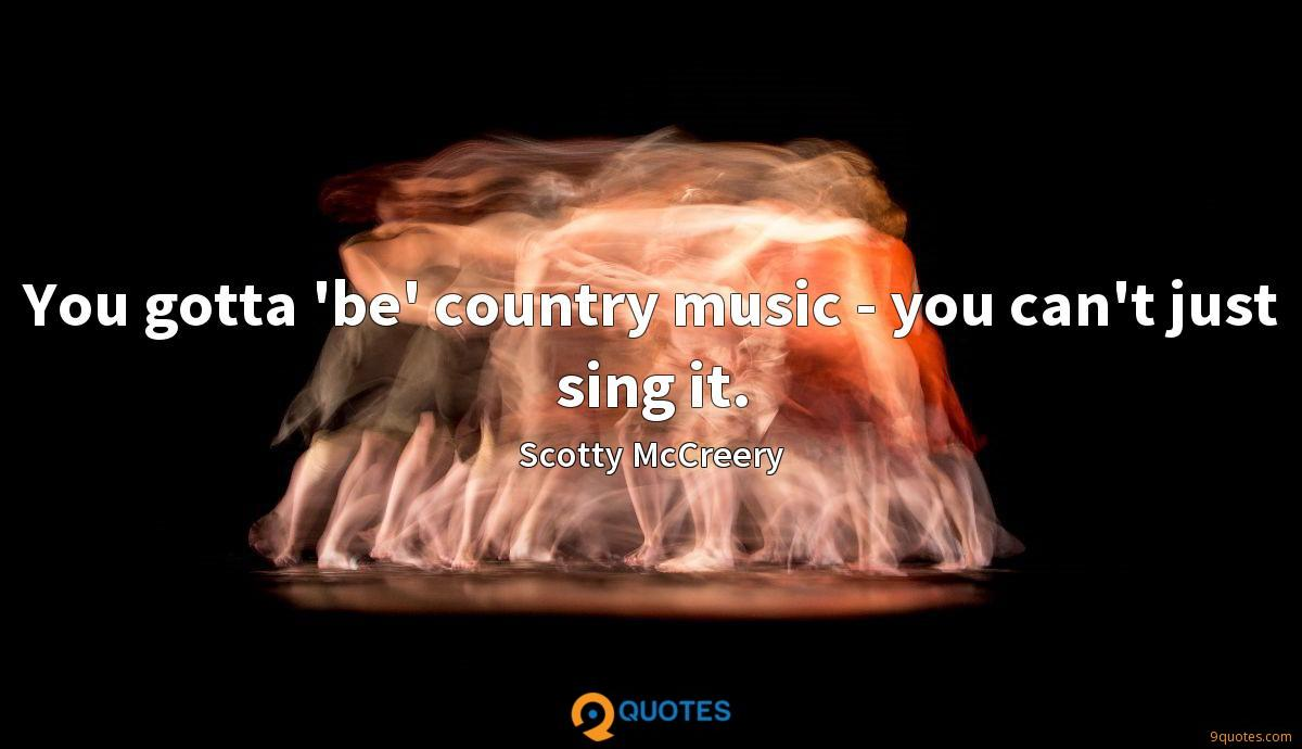 You gotta 'be' country music - you can't just sing it.