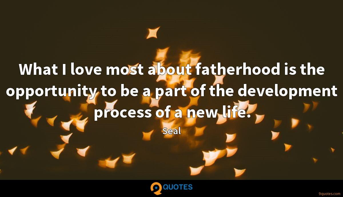 What I love most about fatherhood is the opportunity to be a part of the development process of a new life.