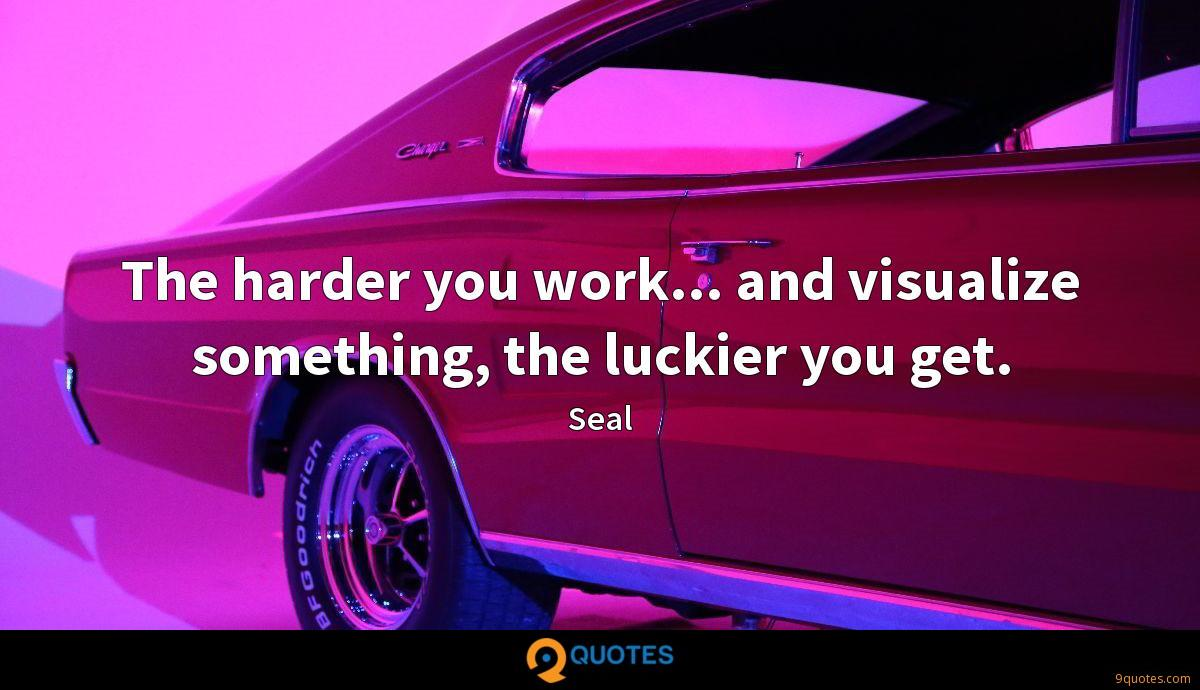 The harder you work... and visualize something, the luckier you get.