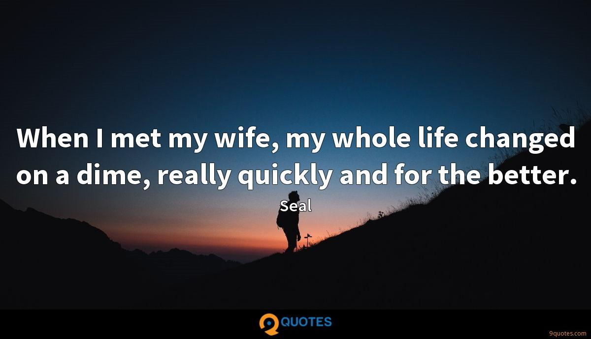 When I met my wife, my whole life changed on a dime, really quickly and for the better.