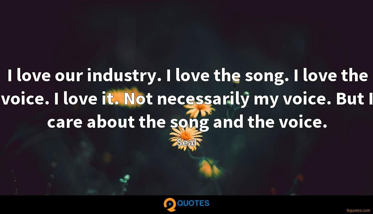 I love our industry. I love the song. I love the voice. I love it. Not necessarily my voice. But I care about the song and the voice.