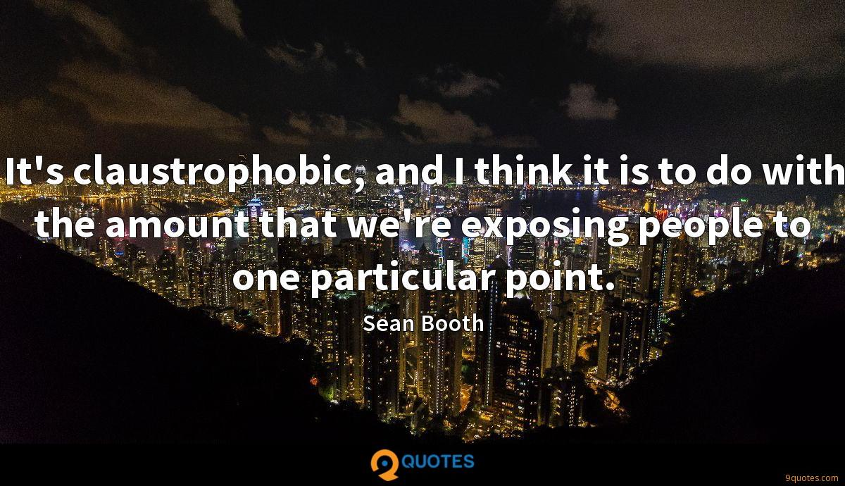 It's claustrophobic, and I think it is to do with the amount that we're exposing people to one particular point.