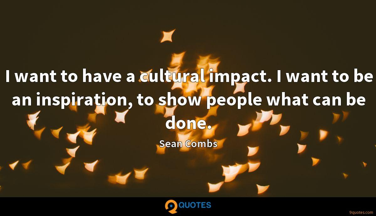 I want to have a cultural impact. I want to be an inspiration, to show people what can be done.