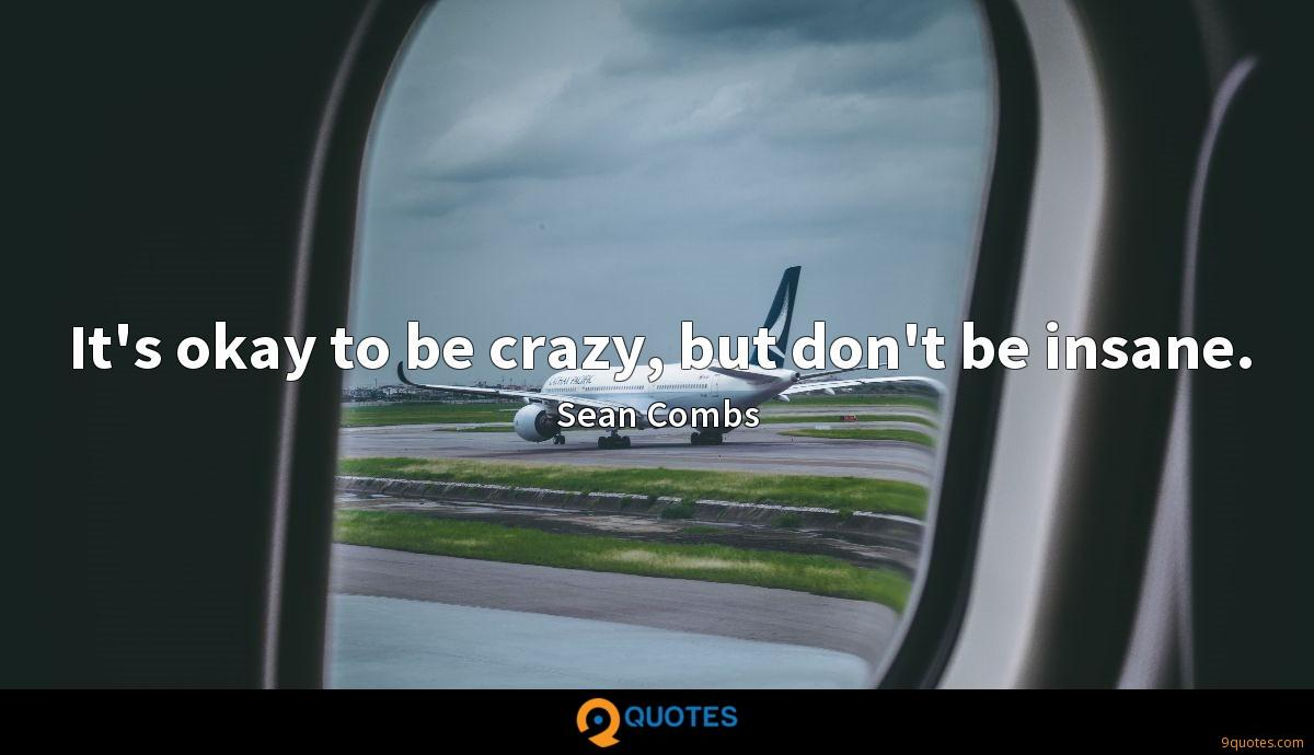 It's okay to be crazy, but don't be insane.