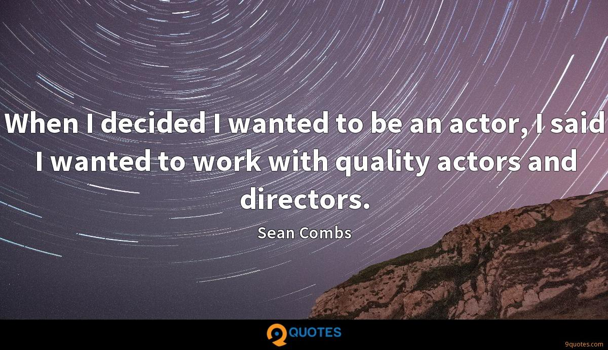 When I decided I wanted to be an actor, I said I wanted to work with quality actors and directors.