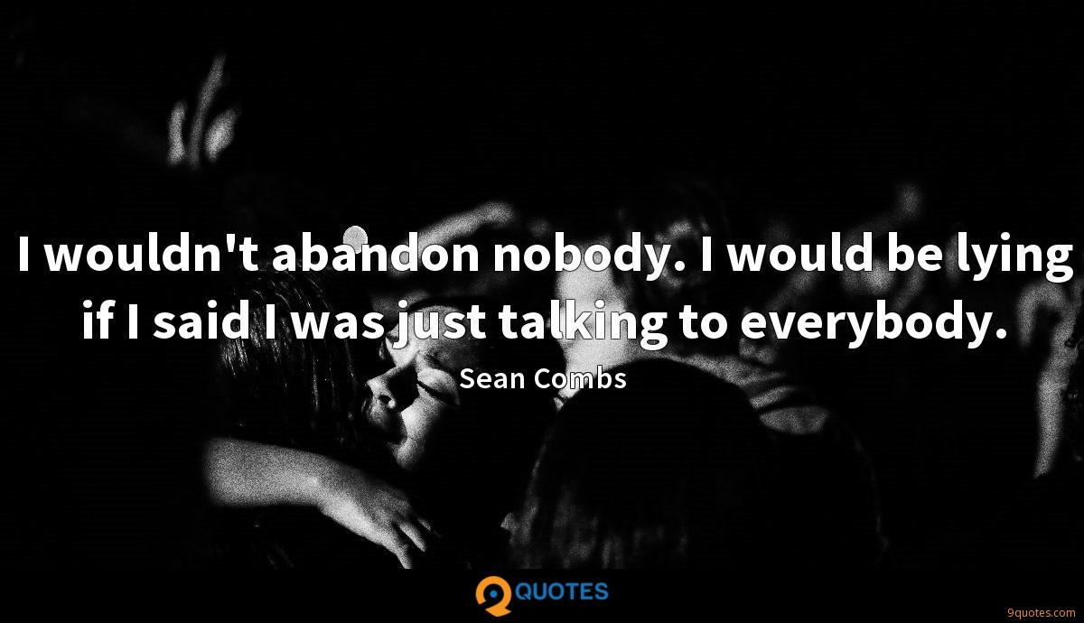 I wouldn't abandon nobody. I would be lying if I said I was just talking to everybody.