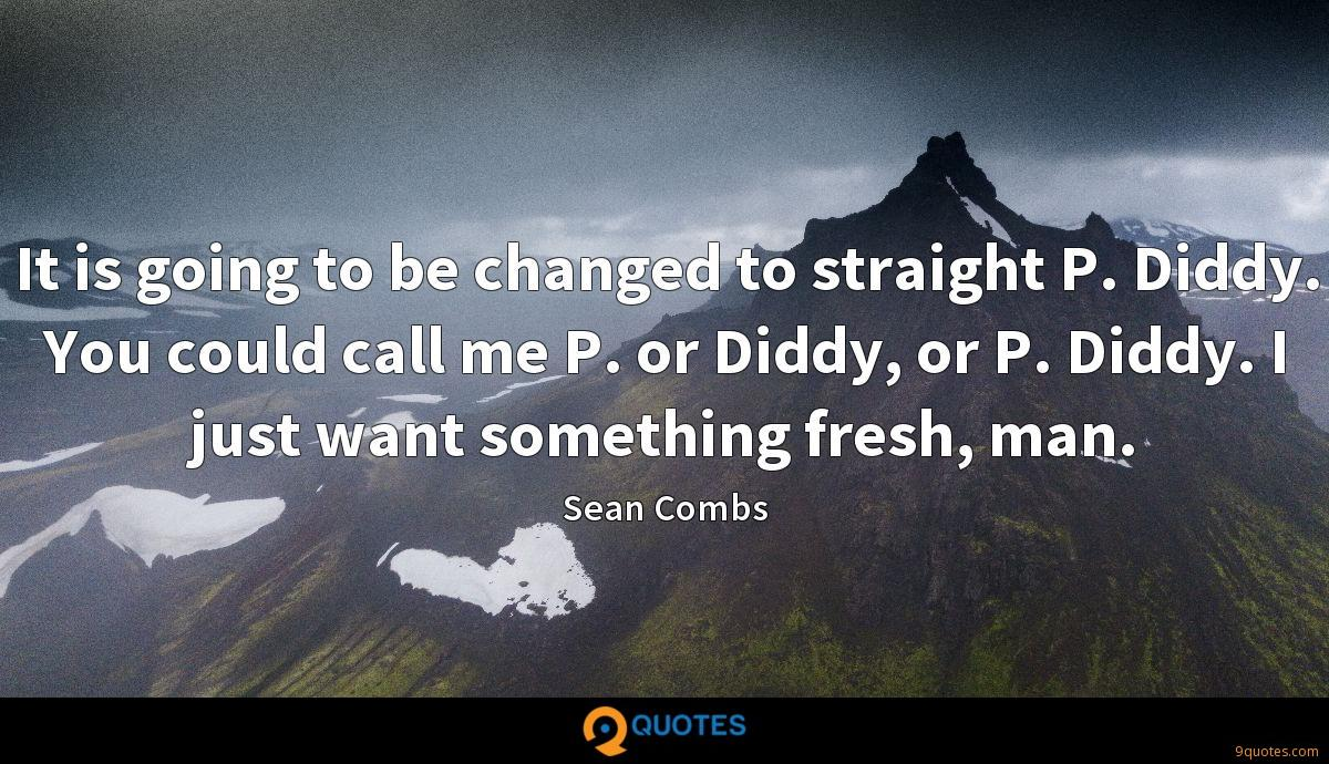 It is going to be changed to straight P. Diddy. You could call me P. or Diddy, or P. Diddy. I just want something fresh, man.