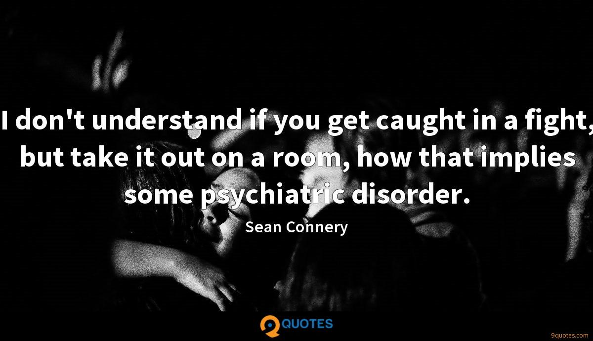 I don't understand if you get caught in a fight, but take it out on a room, how that implies some psychiatric disorder.