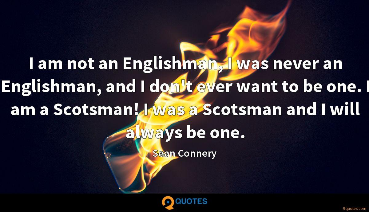 I am not an Englishman, I was never an Englishman, and I don't ever want to be one. I am a Scotsman! I was a Scotsman and I will always be one.