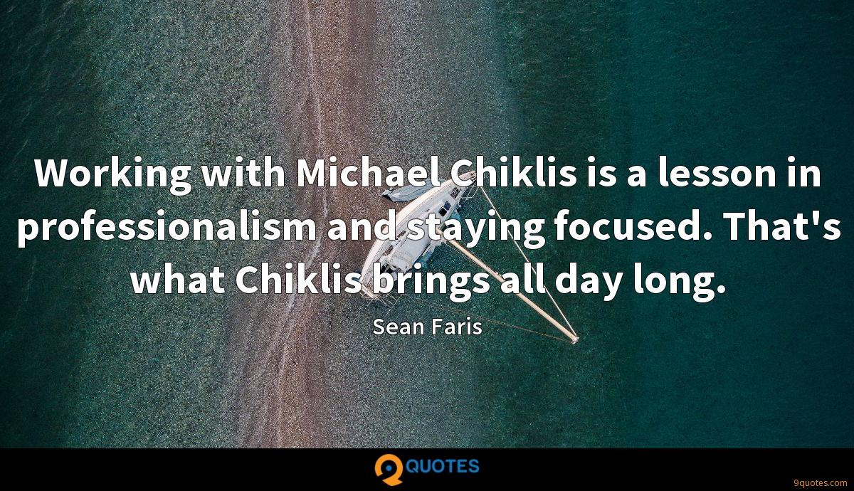 Working with Michael Chiklis is a lesson in professionalism and staying focused. That's what Chiklis brings all day long.