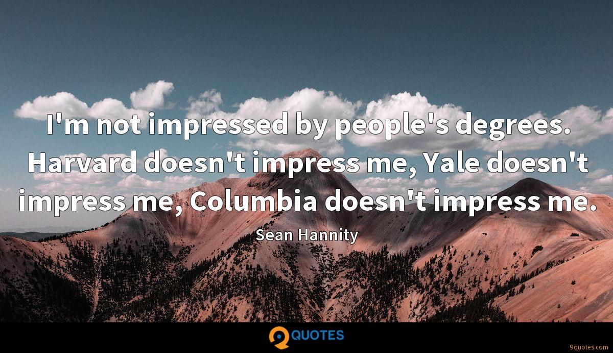 I'm not impressed by people's degrees. Harvard doesn't impress me, Yale doesn't impress me, Columbia doesn't impress me.