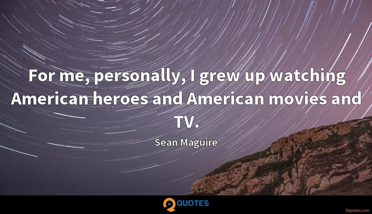 For me, personally, I grew up watching American heroes and American movies and TV.