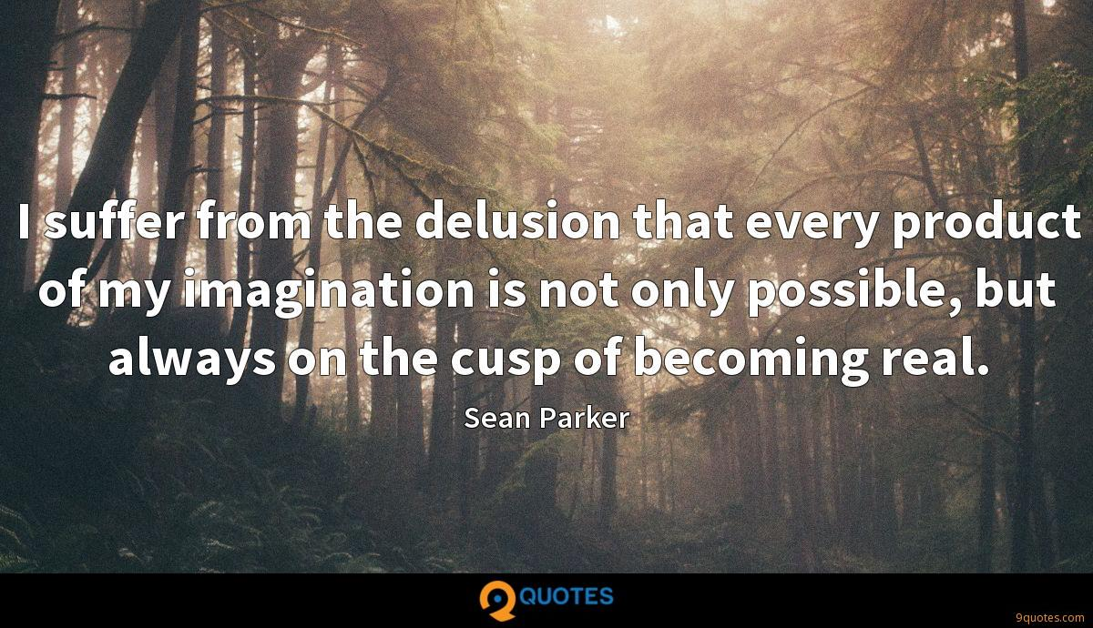 I suffer from the delusion that every product of my imagination is not only possible, but always on the cusp of becoming real.