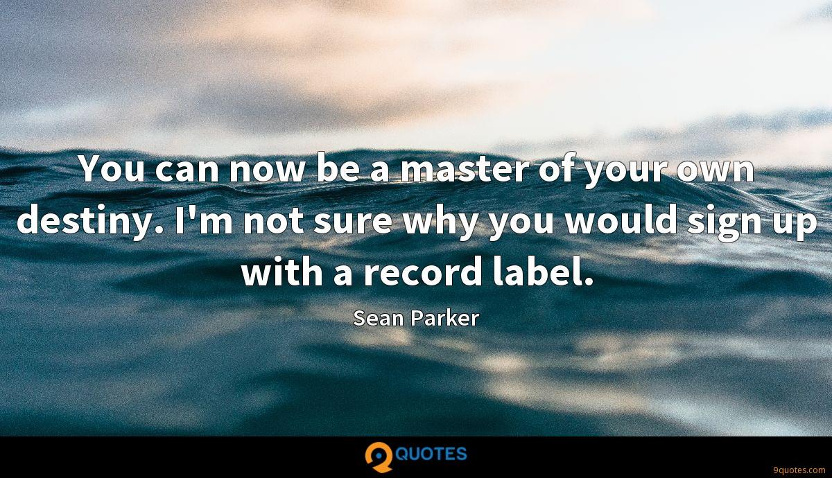 You can now be a master of your own destiny. I'm not sure why you would sign up with a record label.