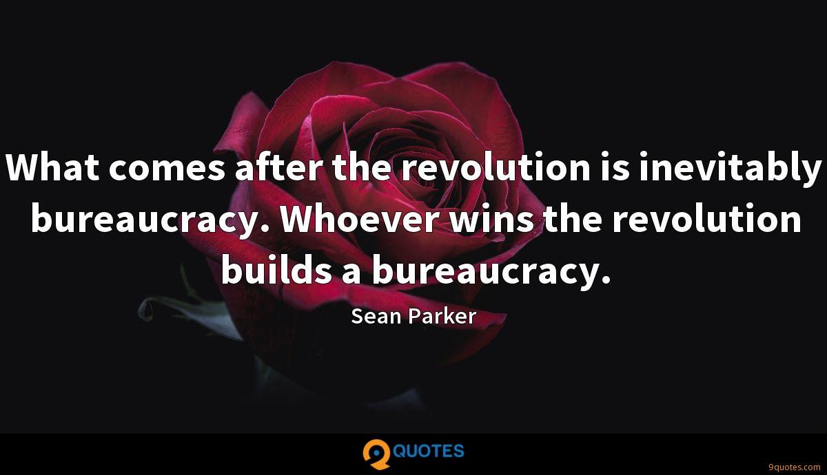 What comes after the revolution is inevitably bureaucracy. Whoever wins the revolution builds a bureaucracy.