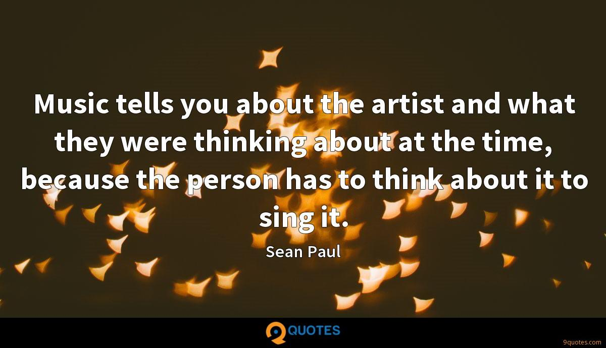 Music tells you about the artist and what they were thinking about at the time, because the person has to think about it to sing it.