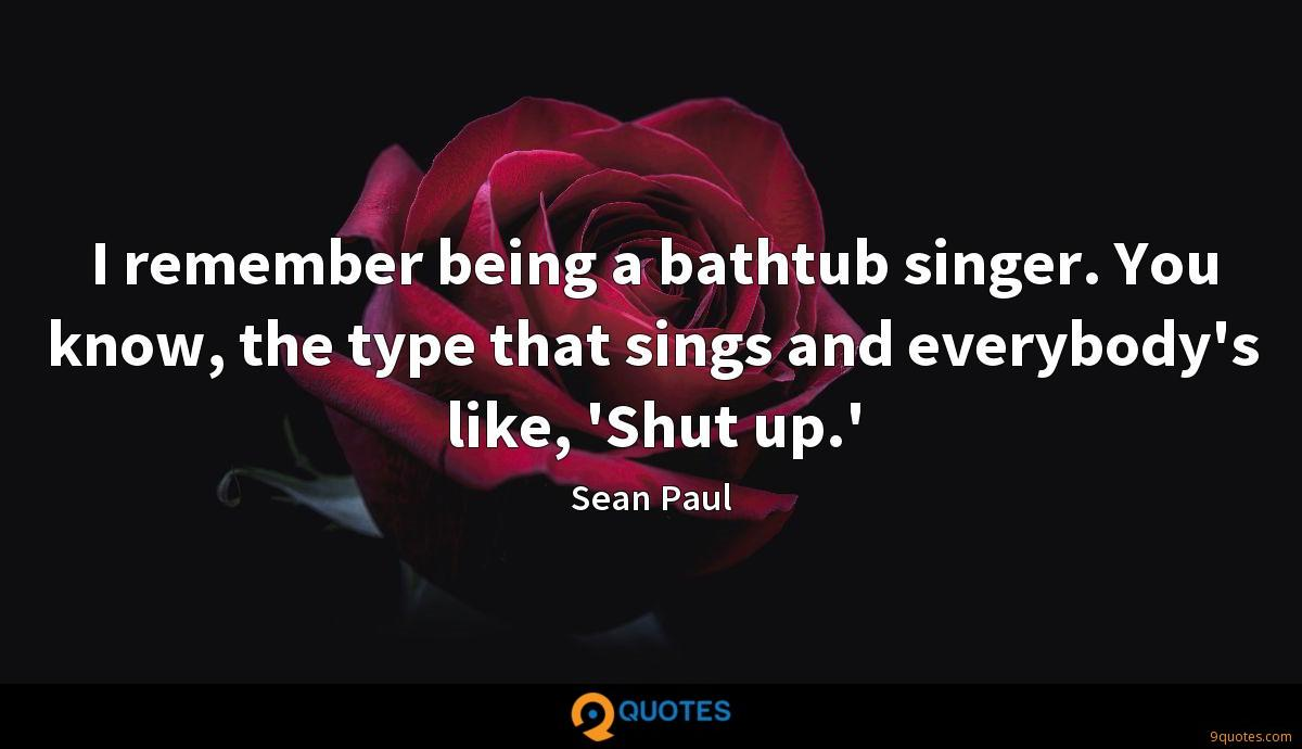 I remember being a bathtub singer. You know, the type that sings and everybody's like, 'Shut up.'
