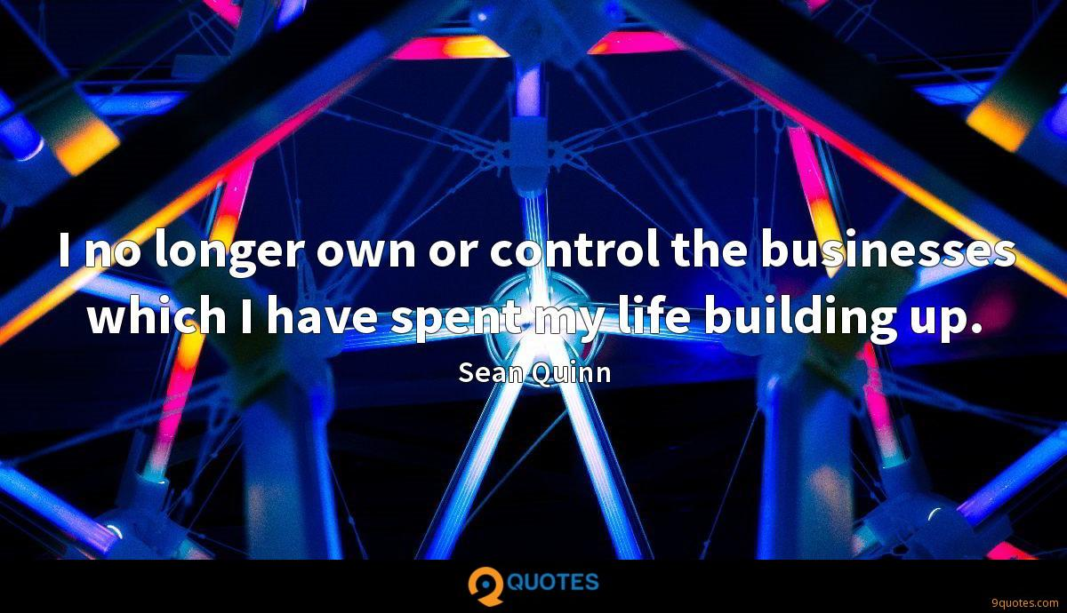 I no longer own or control the businesses which I have spent my life building up.