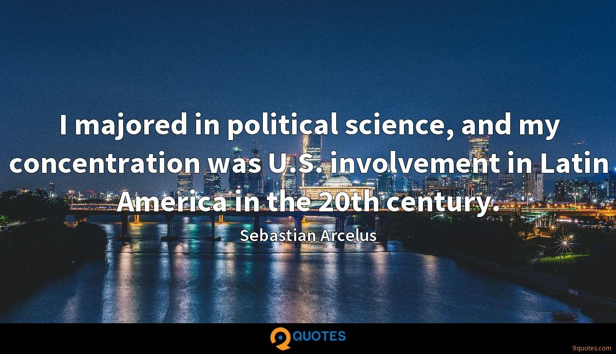 I majored in political science, and my concentration was U.S. involvement in Latin America in the 20th century.