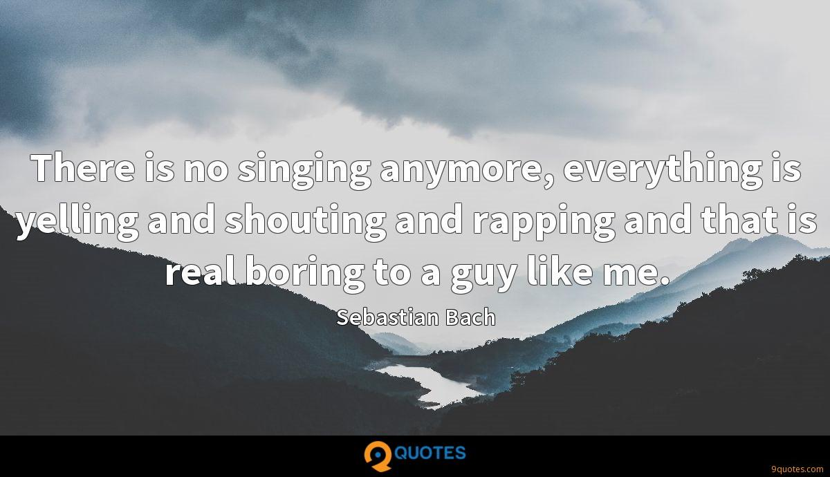 There is no singing anymore, everything is yelling and shouting and rapping and that is real boring to a guy like me.