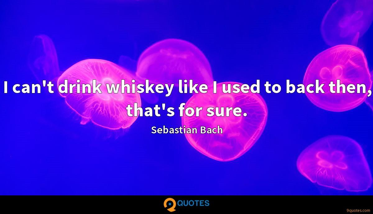 I can't drink whiskey like I used to back then, that's for sure.