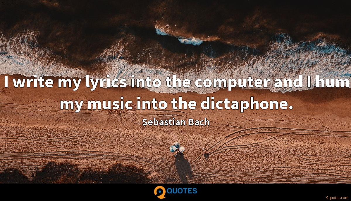 I write my lyrics into the computer and I hum my music into the dictaphone.