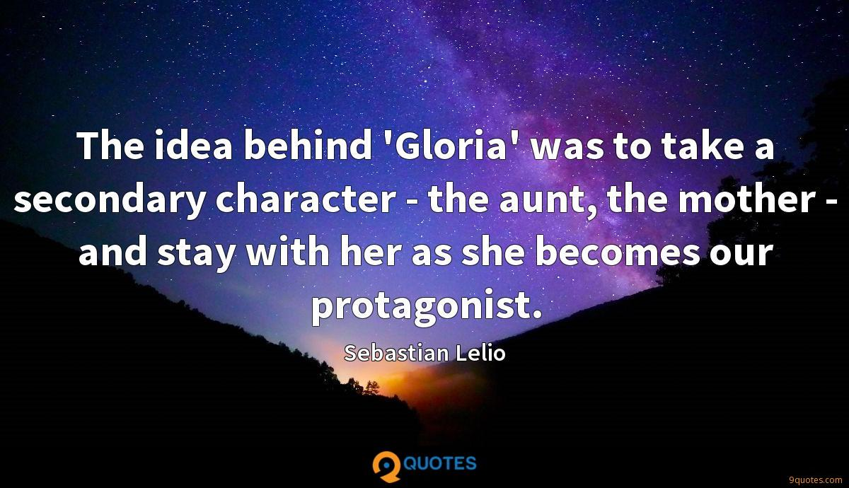 The idea behind 'Gloria' was to take a secondary character - the aunt, the mother - and stay with her as she becomes our protagonist.