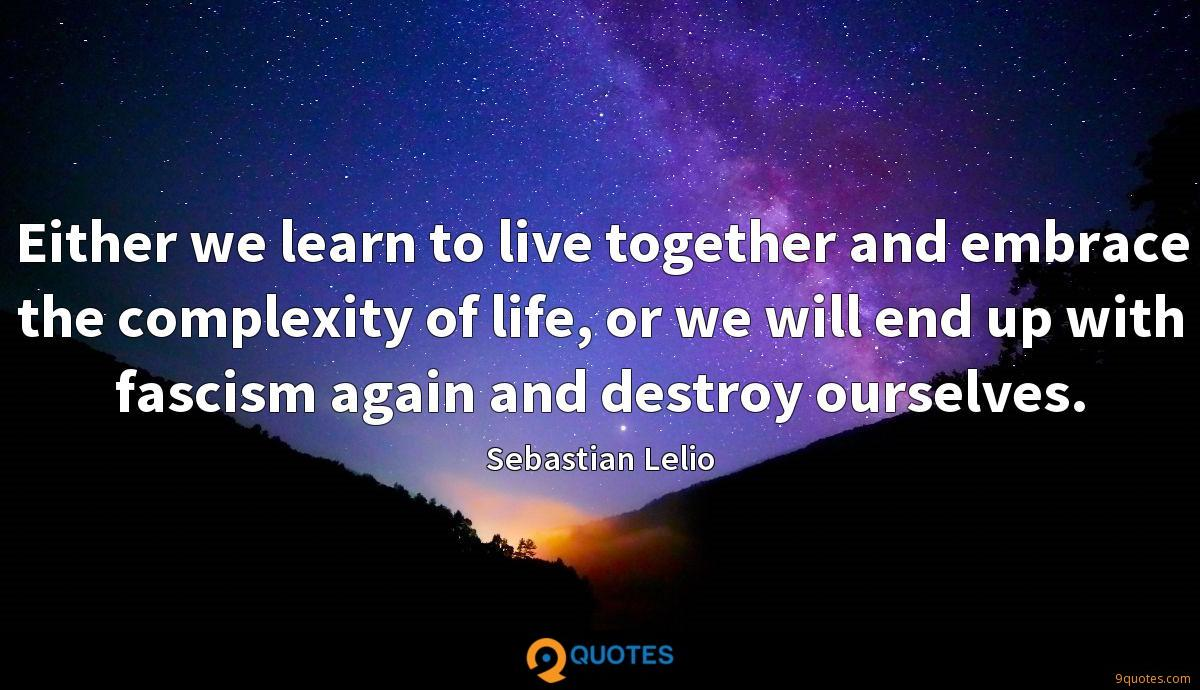 Either we learn to live together and embrace the complexity of life, or we will end up with fascism again and destroy ourselves.