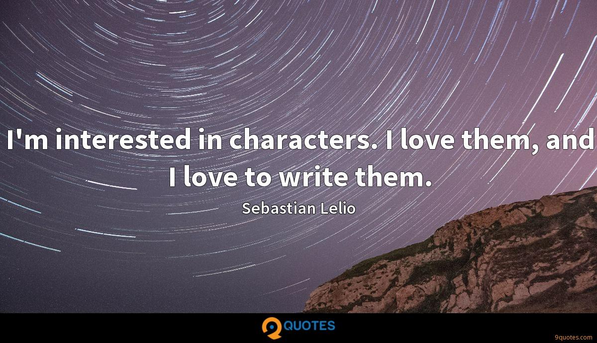 I'm interested in characters. I love them, and I love to write them.