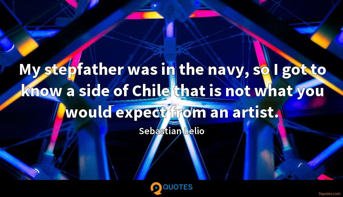 My stepfather was in the navy, so I got to know a side of Chile that is not what you would expect from an artist.