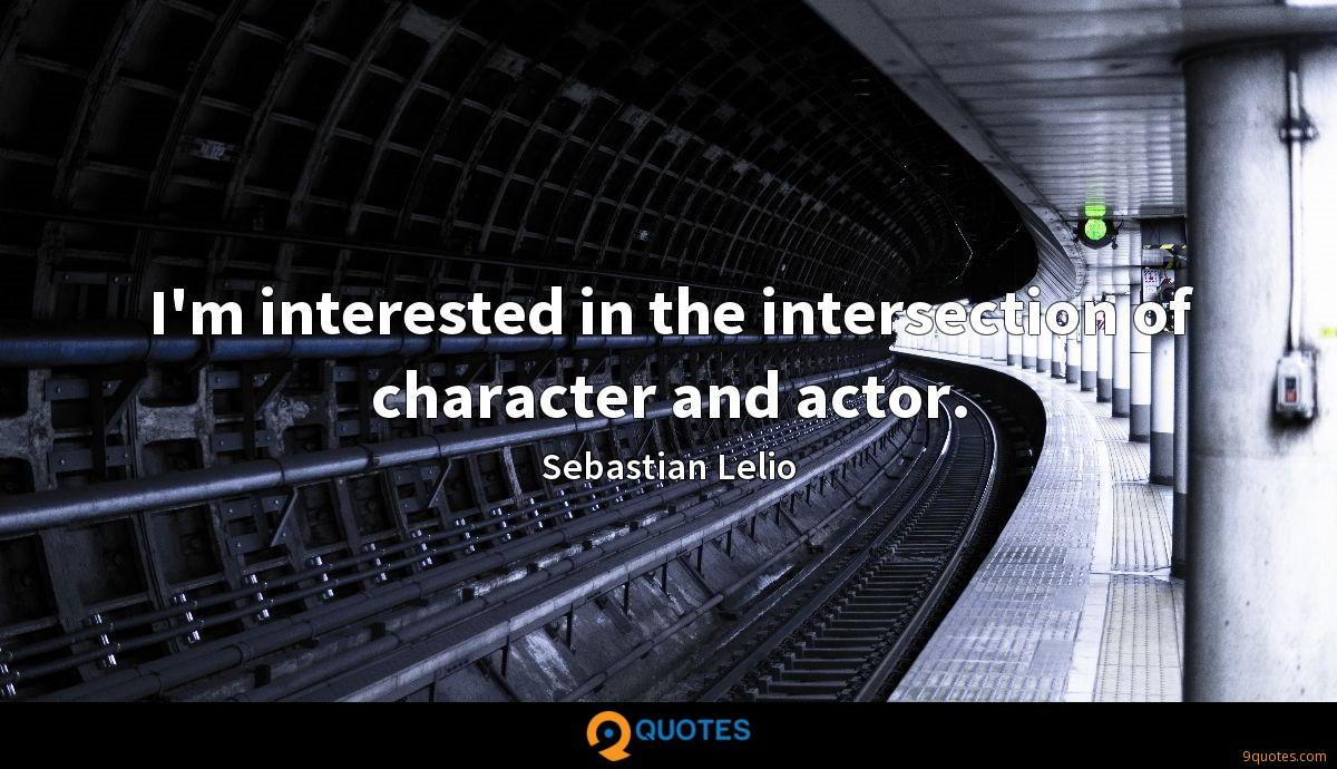 I'm interested in the intersection of character and actor.