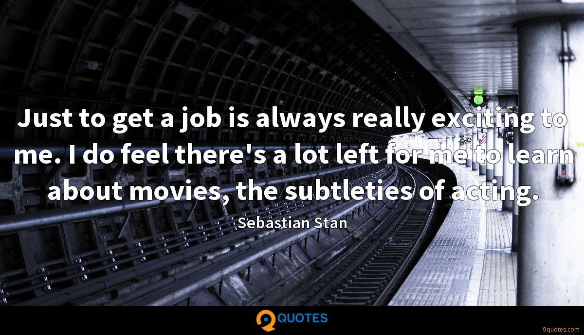 Just to get a job is always really exciting to me. I do feel there's a lot left for me to learn about movies, the subtleties of acting.