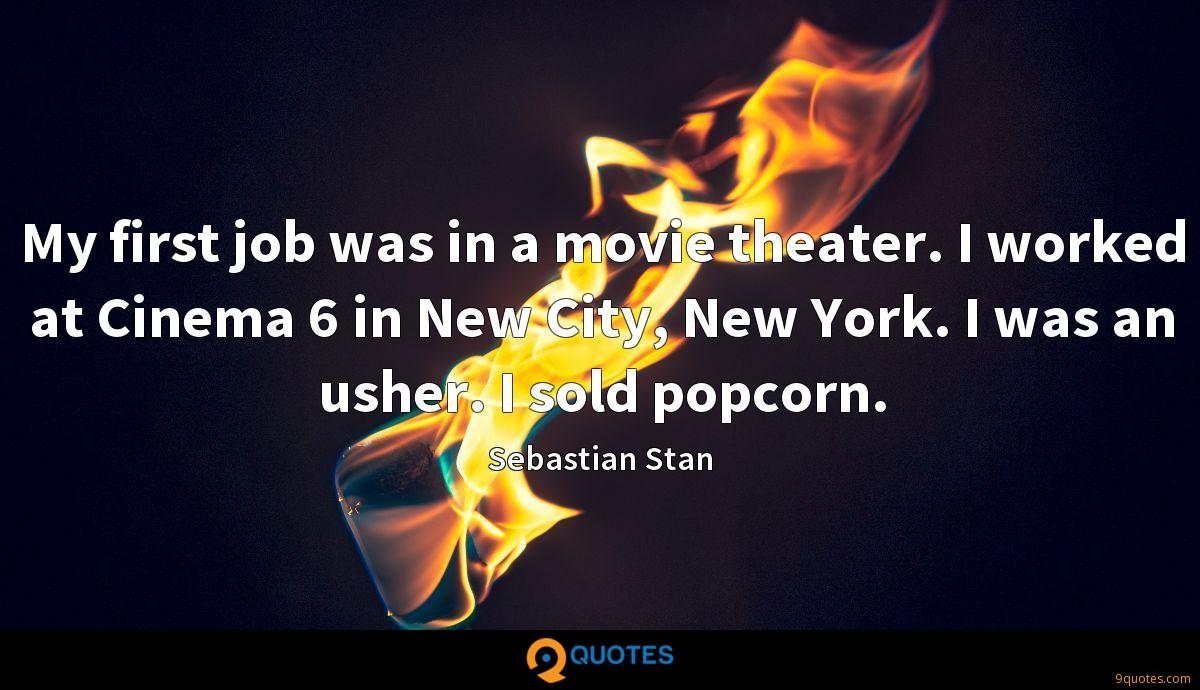 My first job was in a movie theater. I worked at Cinema 6 in New City, New York. I was an usher. I sold popcorn.