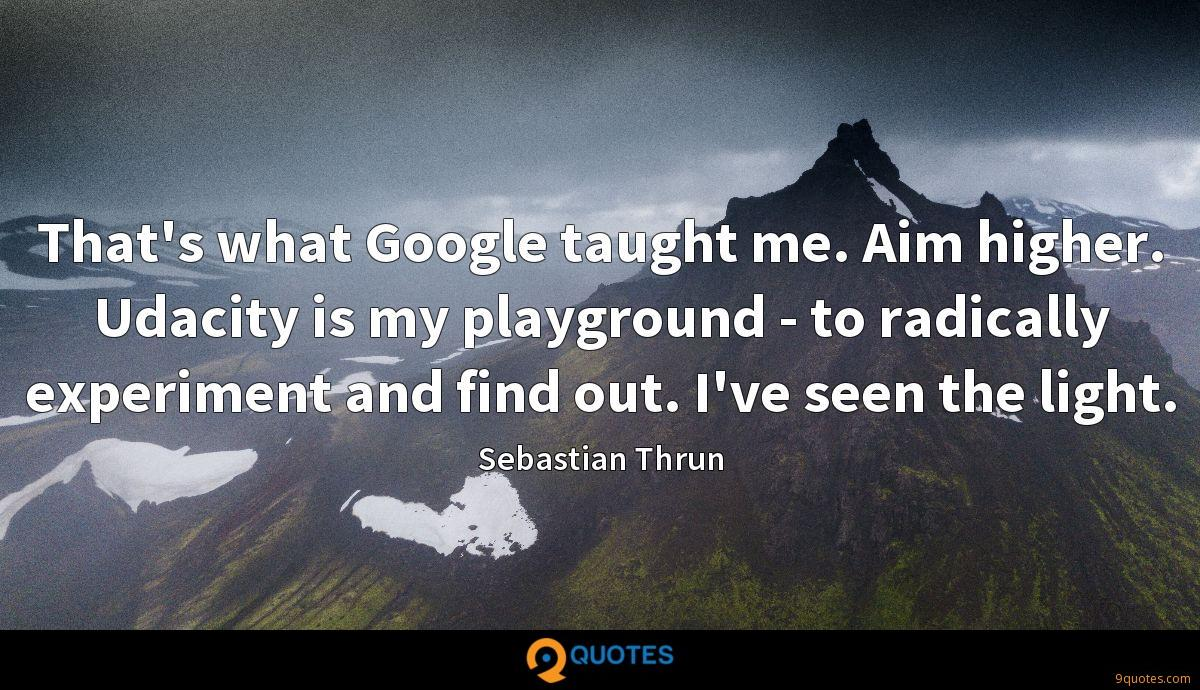 That's what Google taught me. Aim higher. Udacity is my playground - to radically experiment and find out. I've seen the light.