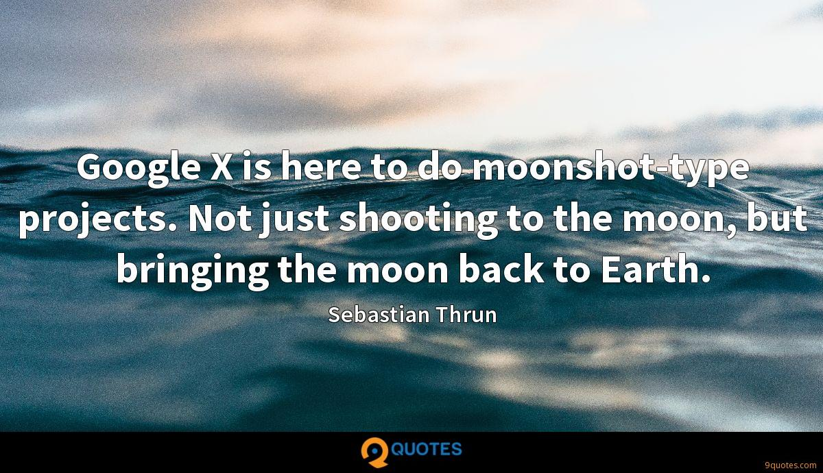 Google X is here to do moonshot-type projects. Not just shooting to the moon, but bringing the moon back to Earth.