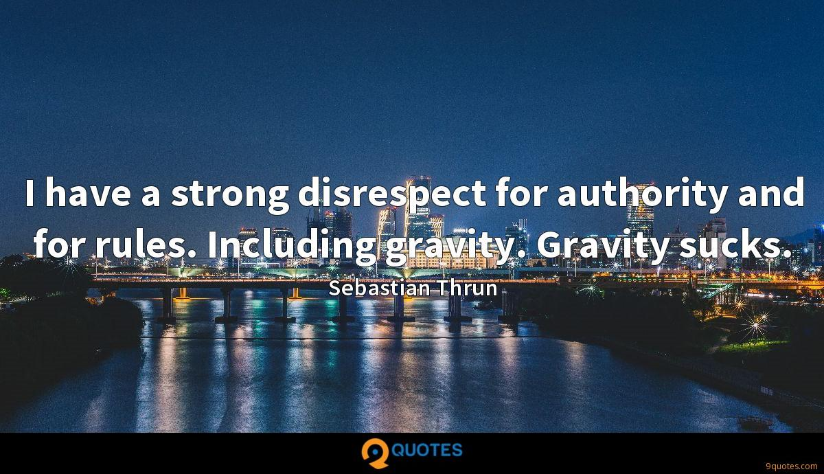 I have a strong disrespect for authority and for rules. Including gravity. Gravity sucks.