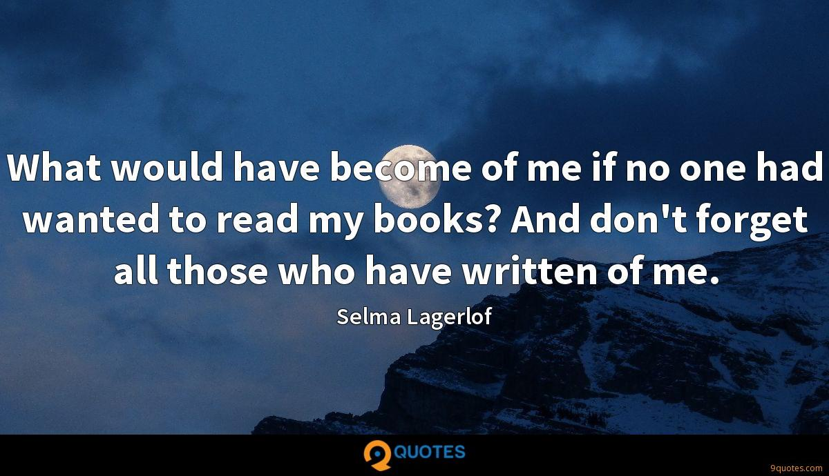 What would have become of me if no one had wanted to read my books? And don't forget all those who have written of me.