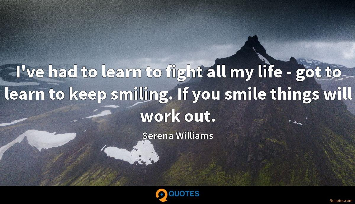 I've had to learn to fight all my life - got to learn to keep smiling. If you smile things will work out.