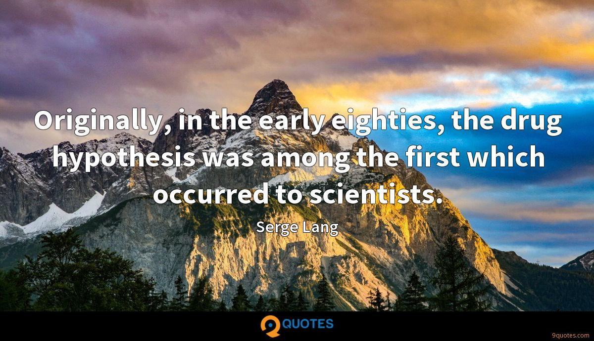 Originally, in the early eighties, the drug hypothesis was among the first which occurred to scientists.