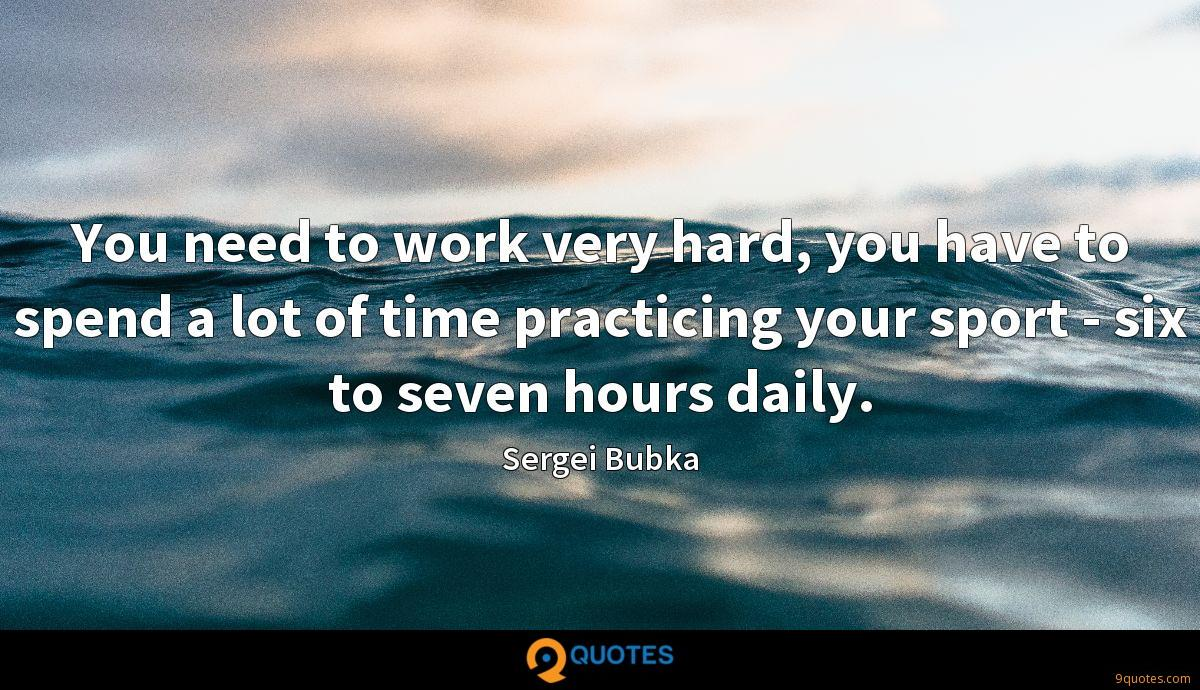 You need to work very hard, you have to spend a lot of time practicing your sport - six to seven hours daily.