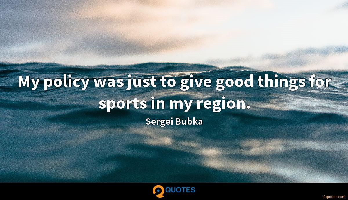 My policy was just to give good things for sports in my region.