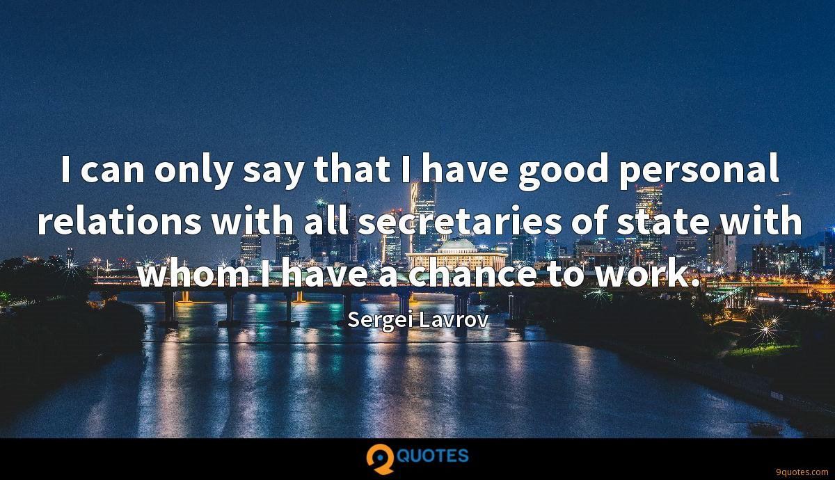 I can only say that I have good personal relations with all secretaries of state with whom I have a chance to work.